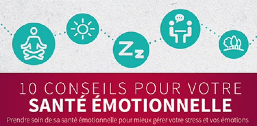10 CONSEILS POUR VOTRE SANTÉ ÉMOTIONNELLE : Prendre soin de sa santé émotionnelle pour mieux gérer votre stress et vos émotions. Respirer profondément. Respirer profondément permet de relaxer votre corps et d'abaisser votre pression artérielle et votre rythme cardiaque. Nommer vos émotions. En nommant vos émotions, vous en prenez mieux conscience et vous vous donnez le choix de votre réaction. Ne pas juger ses émotions. Porter un jugement sur les émotions que l'on ressent ne fait qu'empirer la situation. Co